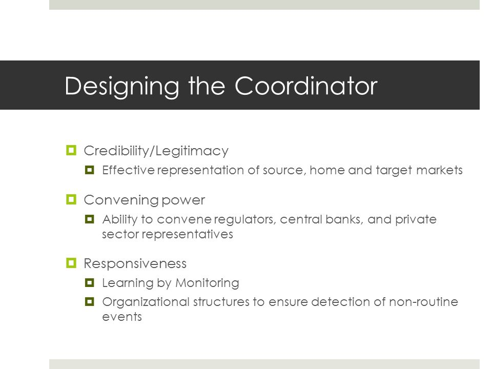 Designing the Coordinator  Credibility/Legitimacy  Effective representation of source, home and target markets  Convening power  Ability to convene regulators, central banks, and private sector representatives  Responsiveness  Learning by Monitoring  Organizational structures to ensure detection of non-routine events