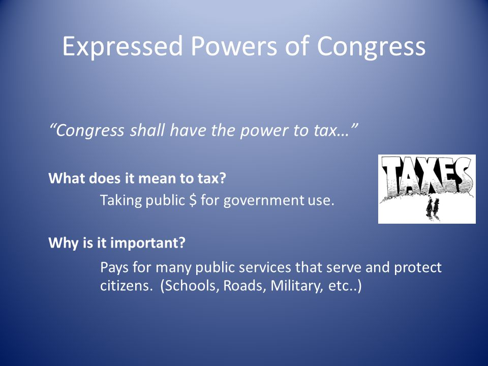 Expressed Powers of Congress Congress shall have the power to tax… What does it mean to tax.