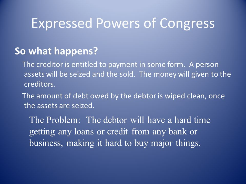 Expressed Powers of Congress So what happens. The creditor is entitled to payment in some form.
