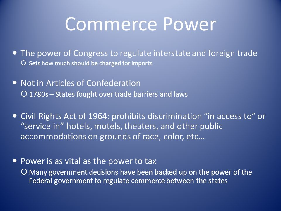 Commerce Power The power of Congress to regulate interstate and foreign trade  Sets how much should be charged for imports Not in Articles of Confederation  1780s – States fought over trade barriers and laws Civil Rights Act of 1964: prohibits discrimination in access to or service in hotels, motels, theaters, and other public accommodations on grounds of race, color, etc… Power is as vital as the power to tax  Many government decisions have been backed up on the power of the Federal government to regulate commerce between the states