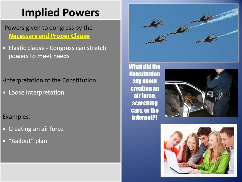 Implied Powers -Powers given to Congress by the Necessary and Proper Clause Elastic clause - Congress can stretch powers to meet needs -Interpretation of the Constitution Loose interpretation Examples: Creating an air force Bailout plan What did the Constitution say about creating an air force, searching cars, or the internet !
