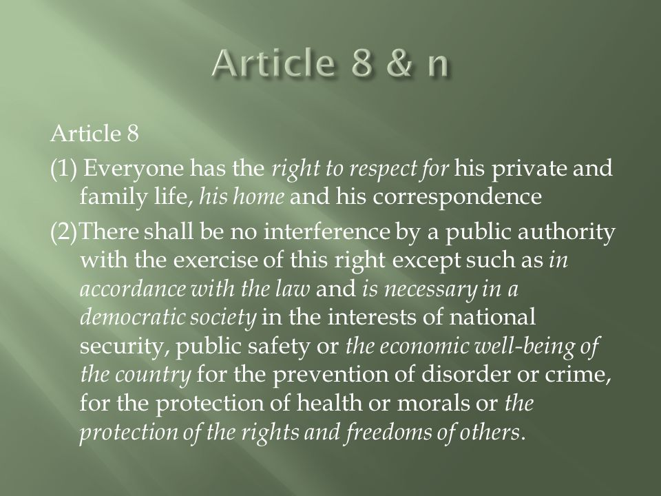 Article 8 (1) Everyone has the right to respect for his private and family life, his home and his correspondence (2)There shall be no interference by a public authority with the exercise of this right except such as in accordance with the law and is necessary in a democratic society in the interests of national security, public safety or the economic well-being of the country for the prevention of disorder or crime, for the protection of health or morals or the protection of the rights and freedoms of others.