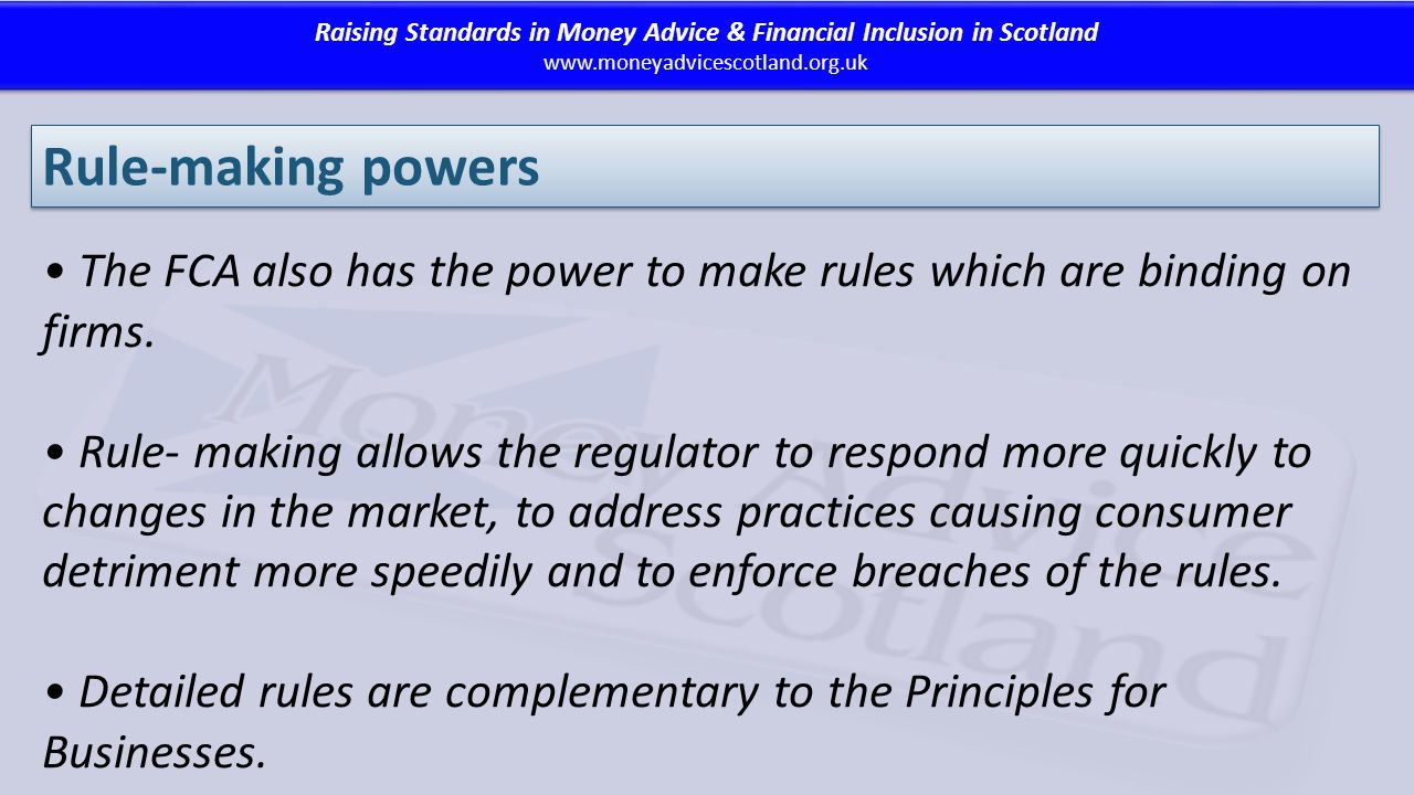 Raising Standards in Money Advice & Financial Inclusion in Scotland www.moneyadvicescotland.org.uk Raising Standards in Money Advice & Financial Inclusion in Scotland www.moneyadvicescotland.org.uk Rule-making powers The FCA also has the power to make rules which are binding on firms.