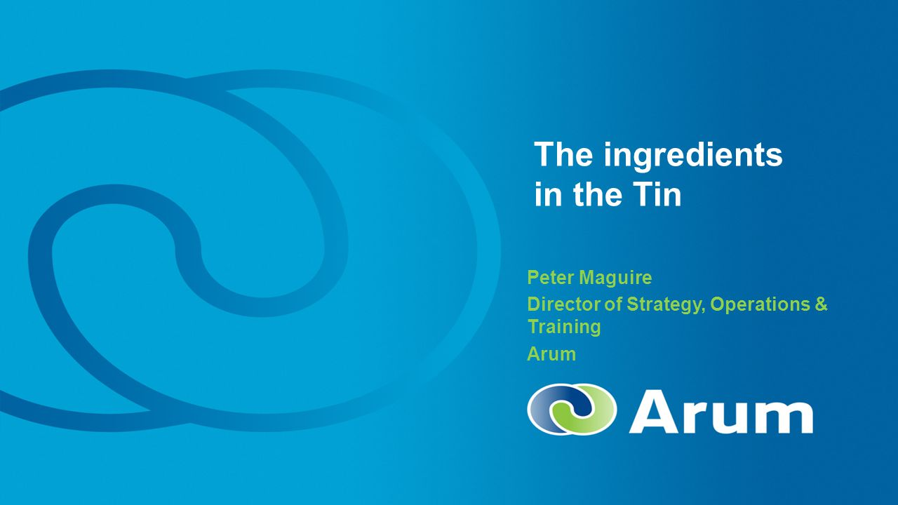 The ingredients in the Tin Peter Maguire Director of Strategy, Operations & Training Arum