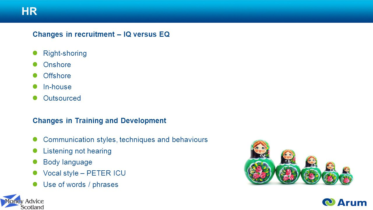 HR Changes in recruitment – IQ versus EQ Right-shoring Onshore Offshore In-house Outsourced Changes in Training and Development Communication styles, techniques and behaviours Listening not hearing Body language Vocal style – PETER ICU Use of words / phrases