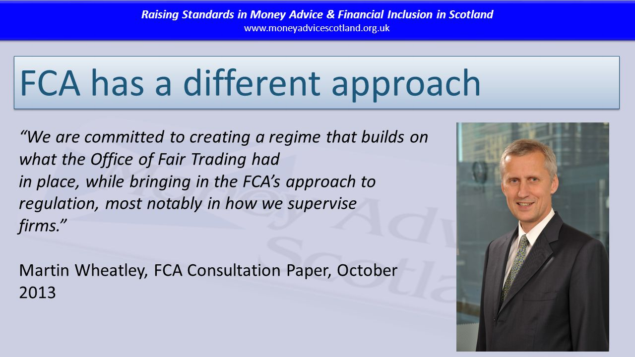 Raising Standards in Money Advice & Financial Inclusion in Scotland www.moneyadvicescotland.org.uk Raising Standards in Money Advice & Financial Inclusion in Scotland www.moneyadvicescotland.org.uk FCA has a different approach We are committed to creating a regime that builds on what the Office of Fair Trading had in place, while bringing in the FCA's approach to regulation, most notably in how we supervise firms. Martin Wheatley, FCA Consultation Paper, October 2013
