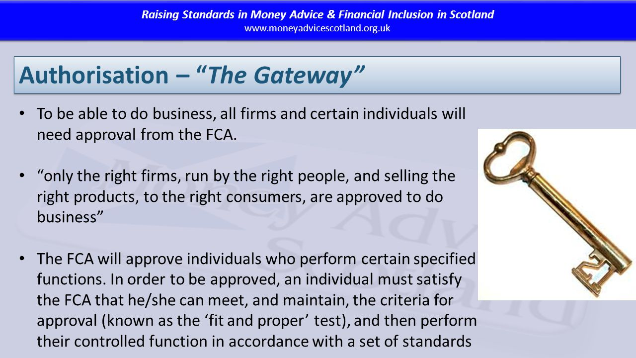 Raising Standards in Money Advice & Financial Inclusion in Scotland www.moneyadvicescotland.org.uk Raising Standards in Money Advice & Financial Inclusion in Scotland www.moneyadvicescotland.org.uk Authorisation – The Gateway To be able to do business, all firms and certain individuals will need approval from the FCA.