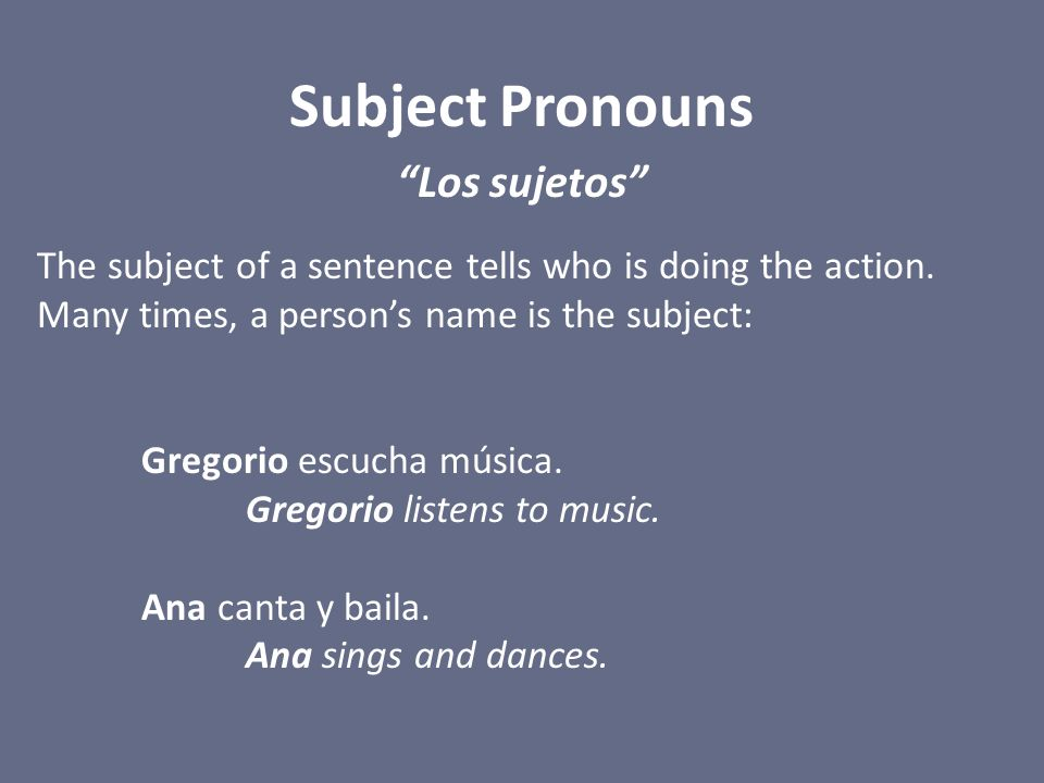 """Subject Pronouns """"Los sujetos"""" The subject of a sentence tells who is doing the action. Many times, a person's name is the subject: Gregorio escucha m"""