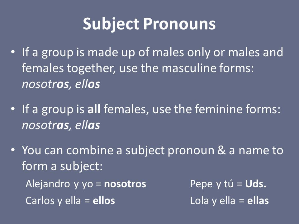 Subject Pronouns If a group is made up of males only or males and females together, use the masculine forms: nosotros, ellos If a group is all females
