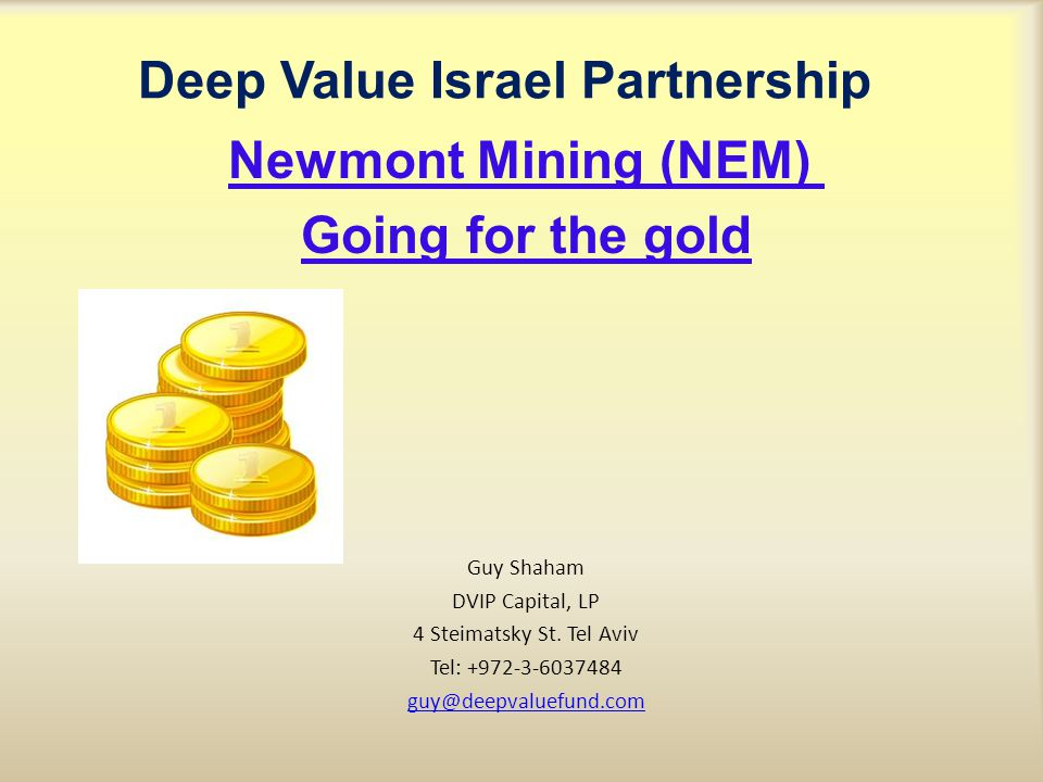 Deep Value Israel Partnership Newmont Mining (NEM) Going for the gold Guy Shaham DVIP Capital, LP 4 Steimatsky St.