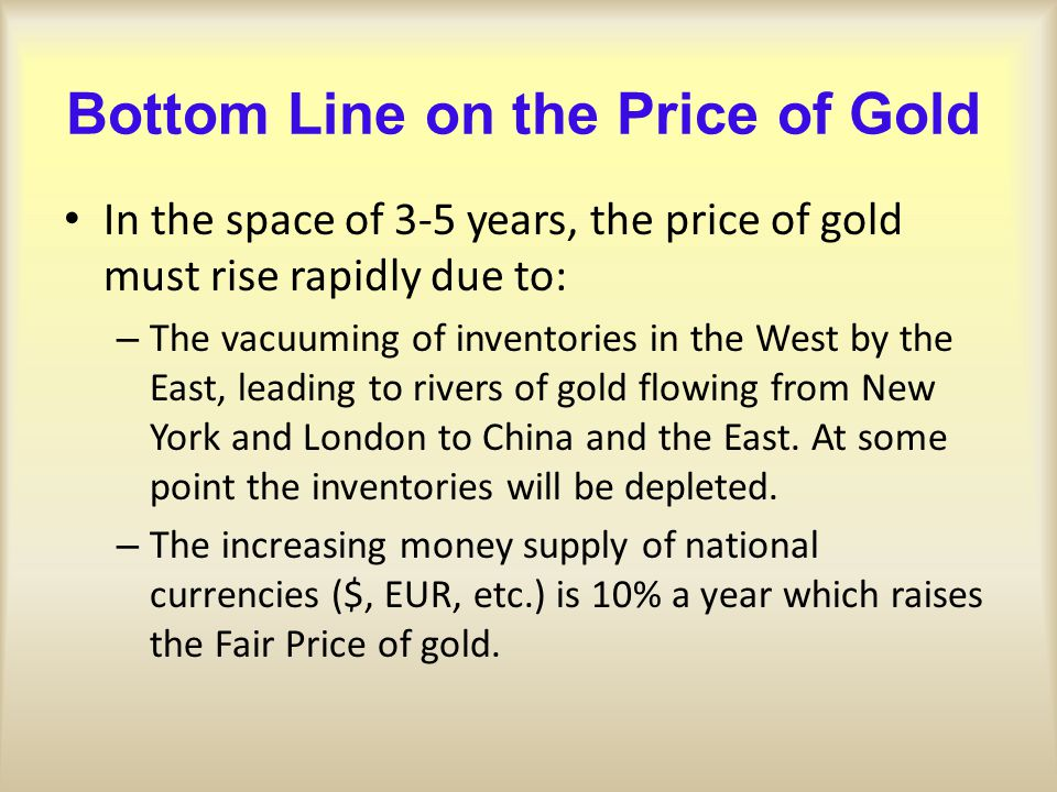 Bottom Line on the Price of Gold In the space of 3-5 years, the price of gold must rise rapidly due to: – The vacuuming of inventories in the West by
