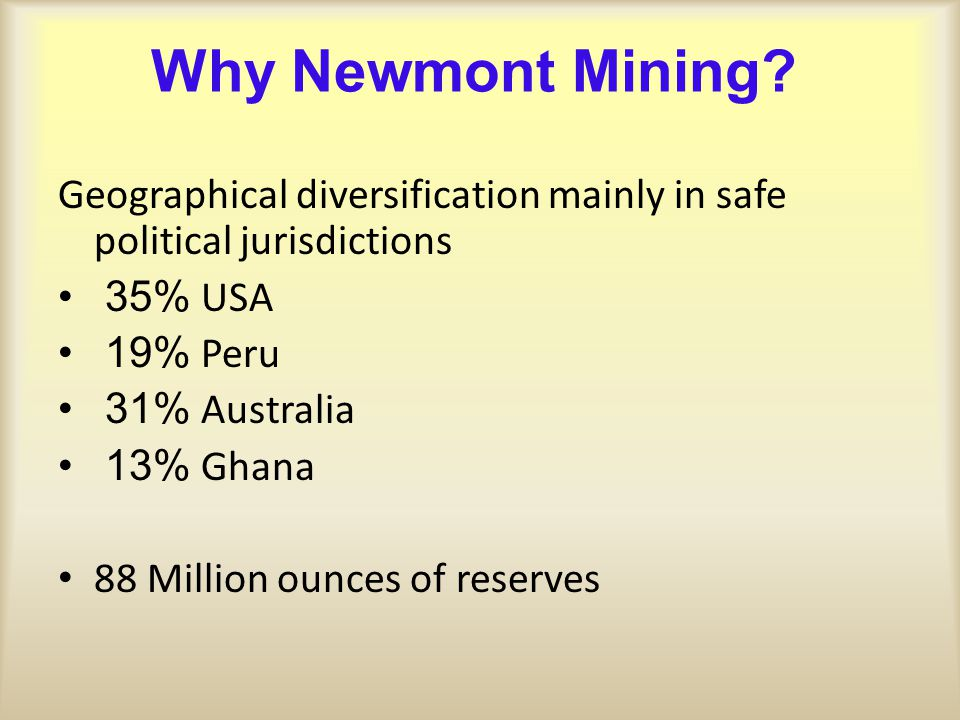 Why Newmont Mining? Geographical diversification mainly in safe political jurisdictions 35% USA 19% Peru 31% Australia 13% Ghana 88 Million ounces of