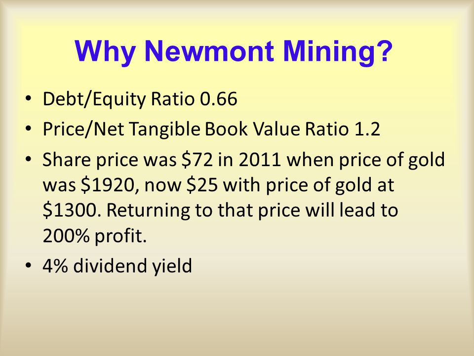 Why Newmont Mining? Debt/Equity Ratio 0.66 Price/Net Tangible Book Value Ratio 1.2 Share price was $72 in 2011 when price of gold was $1920, now $25 w