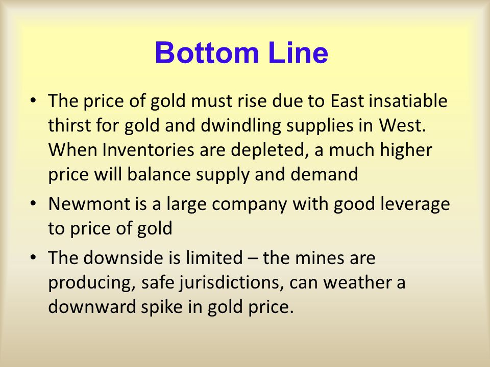 Bottom Line The price of gold must rise due to East insatiable thirst for gold and dwindling supplies in West. When Inventories are depleted, a much h