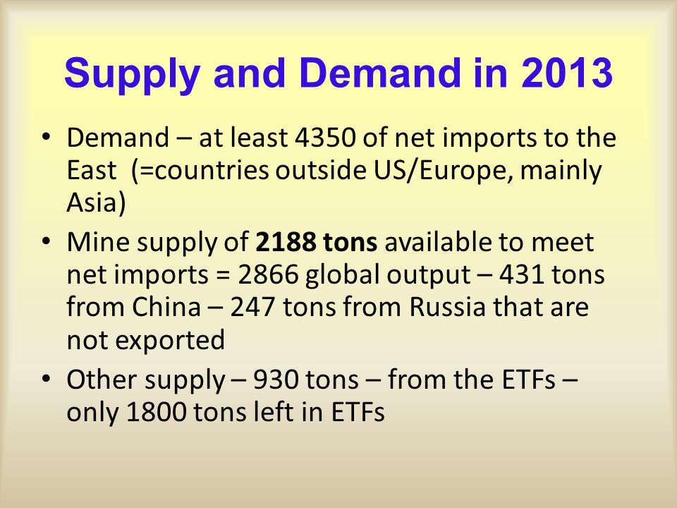 Supply and Demand in 2013 Demand – at least 4350 of net imports to the East (=countries outside US/Europe, mainly Asia) Mine supply of 2188 tons available to meet net imports = 2866 global output – 431 tons from China – 247 tons from Russia that are not exported Other supply – 930 tons – from the ETFs – only 1800 tons left in ETFs