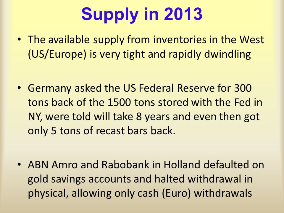 Supply in 2013 The available supply from inventories in the West (US/Europe) is very tight and rapidly dwindling Germany asked the US Federal Reserve for 300 tons back of the 1500 tons stored with the Fed in NY, were told will take 8 years and even then got only 5 tons of recast bars back.