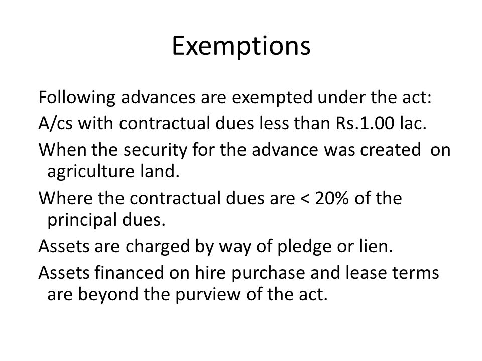 Exemptions Following advances are exempted under the act: A/cs with contractual dues less than Rs.1.00 lac.