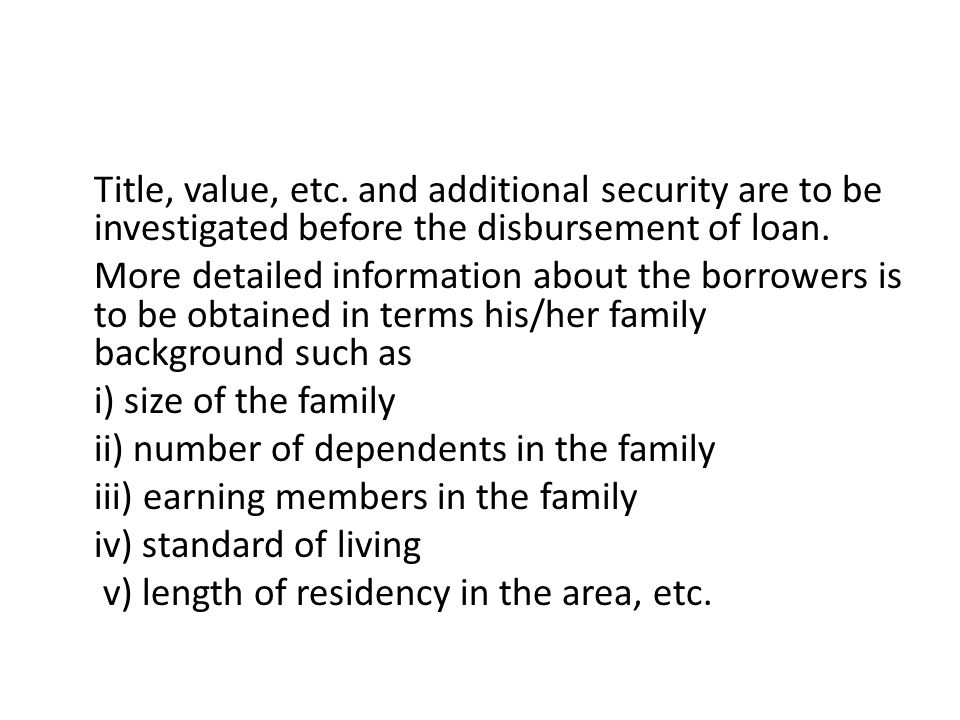 Title, value, etc.and additional security are to be investigated before the disbursement of loan.