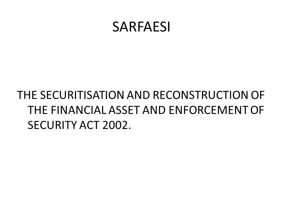 SARFAESI THE SECURITISATION AND RECONSTRUCTION OF THE FINANCIAL ASSET AND ENFORCEMENT OF SECURITY ACT 2002.