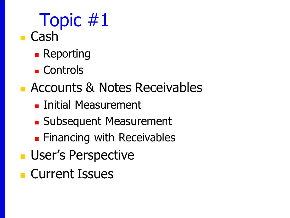 Topic #1 Cash Reporting Controls Accounts & Notes Receivables Initial Measurement Subsequent Measurement Financing with Receivables User's Perspective Current Issues