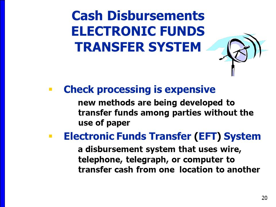 20  Check processing is expensive new methods are being developed to transfer funds among parties without the use of paper  Electronic Funds Transfer (EFT) System a disbursement system that uses wire, telephone, telegraph, or computer to transfer cash from one location to another Cash Disbursements ELECTRONIC FUNDS TRANSFER SYSTEM