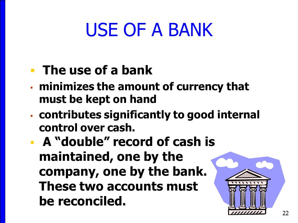 22  The use of a bank  minimizes the amount of currency that must be kept on hand  contributes significantly to good internal control over cash.