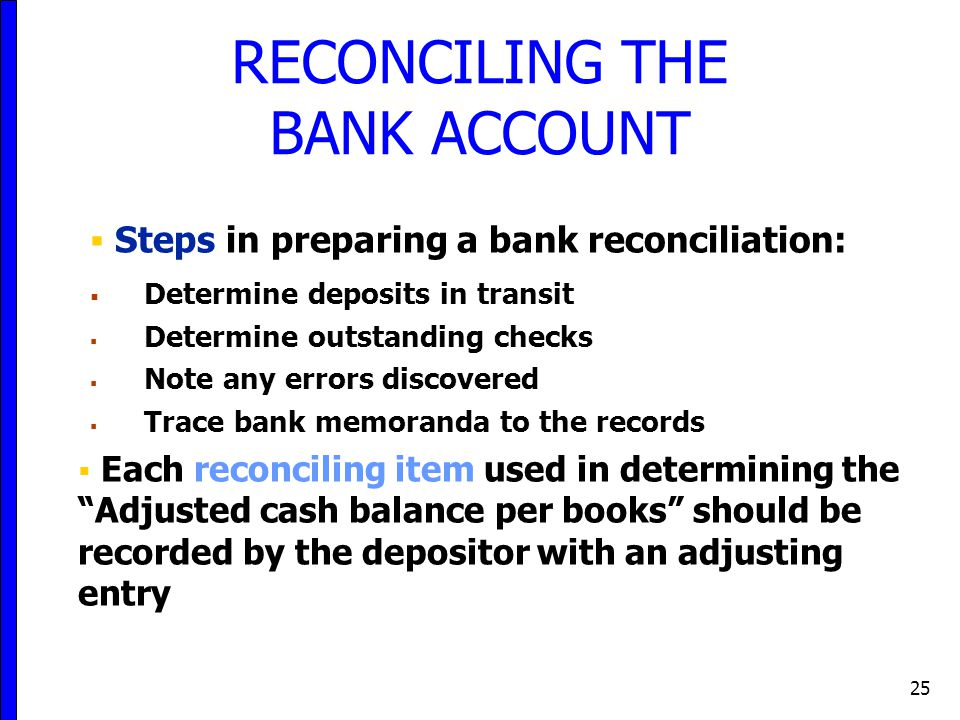 25  Steps in preparing a bank reconciliation:  Determine deposits in transit  Determine outstanding checks  Note any errors discovered  Trace bank memoranda to the records  Each reconciling item used in determining the Adjusted cash balance per books should be recorded by the depositor with an adjusting entry RECONCILING THE BANK ACCOUNT
