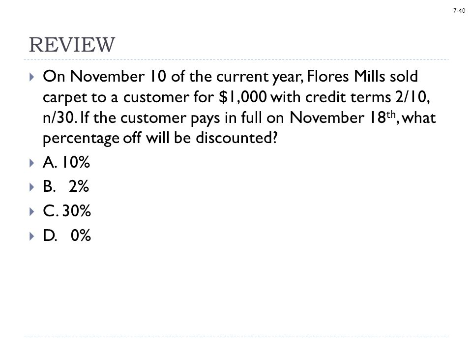 7-40 REVIEW  On November 10 of the current year, Flores Mills sold carpet to a customer for $1,000 with credit terms 2/10, n/30.