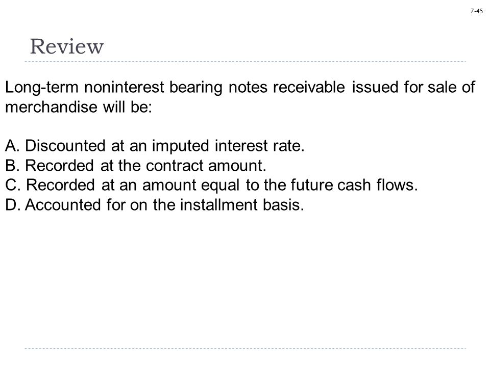 7-45 Review Long-term noninterest bearing notes receivable issued for sale of merchandise will be: A.