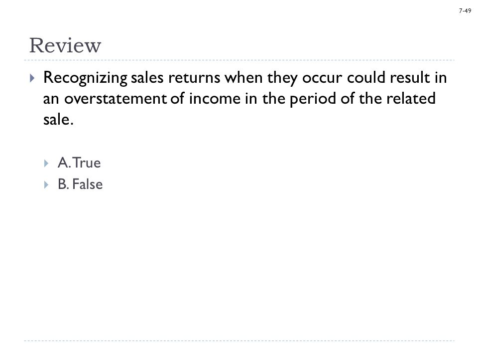 7-49 Review  Recognizing sales returns when they occur could result in an overstatement of income in the period of the related sale.