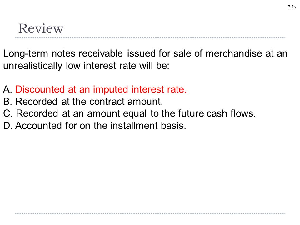 7-76 Review Long-term notes receivable issued for sale of merchandise at an unrealistically low interest rate will be: A.