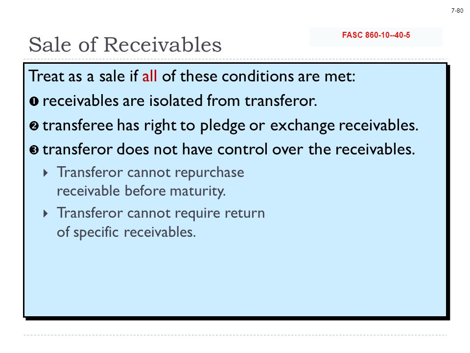 7-80 Sale of Receivables Treat as a sale if all of these conditions are met:  receivables are isolated from transferor.