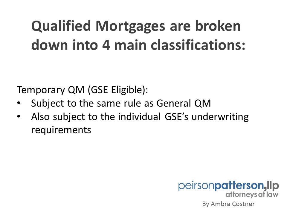 Qualified Mortgages are broken down into 4 main classifications: By Ambra Costner Temporary QM (GSE Eligible): Subject to the same rule as General QM Also subject to the individual GSE's underwriting requirements