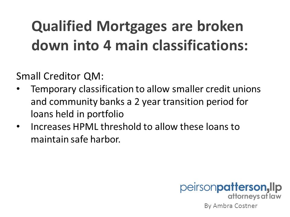 Qualified Mortgages are broken down into 4 main classifications: By Ambra Costner Small Creditor QM: Temporary classification to allow smaller credit unions and community banks a 2 year transition period for loans held in portfolio Increases HPML threshold to allow these loans to maintain safe harbor.