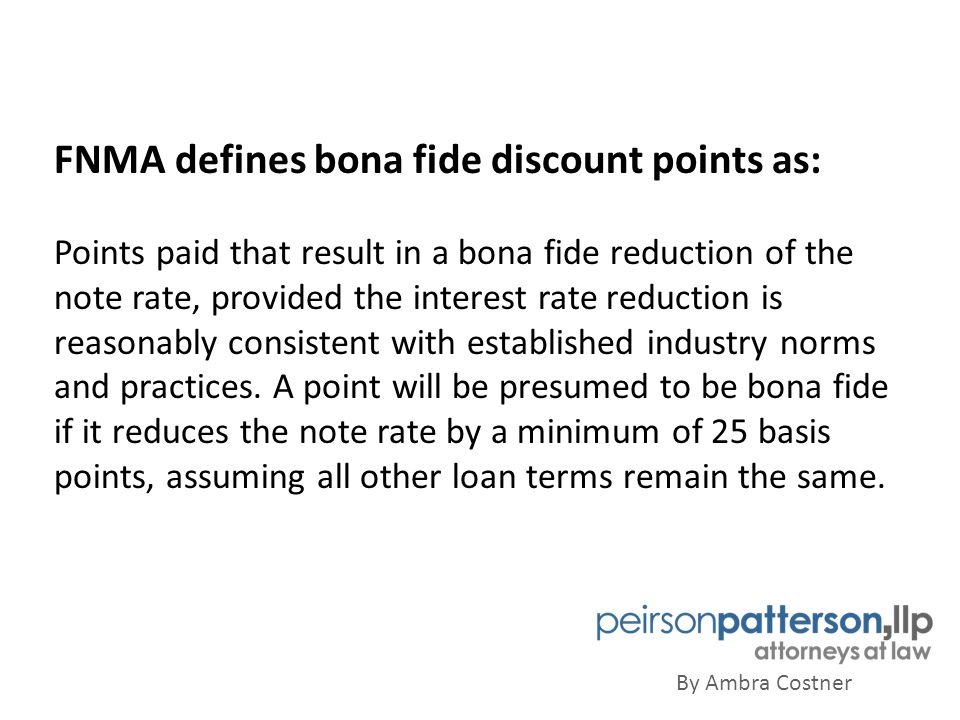 By Ambra Costner FNMA defines bona fide discount points as: Points paid that result in a bona fide reduction of the note rate, provided the interest rate reduction is reasonably consistent with established industry norms and practices.