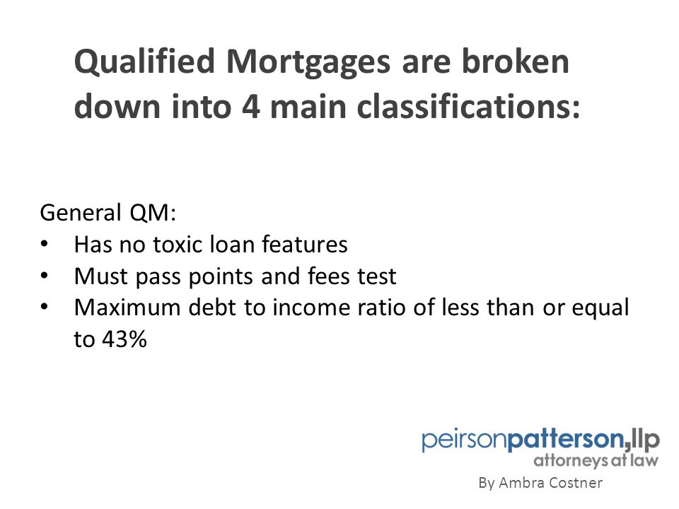 Qualified Mortgages are broken down into 4 main classifications: By Ambra Costner General QM: Has no toxic loan features Must pass points and fees test Maximum debt to income ratio of less than or equal to 43%