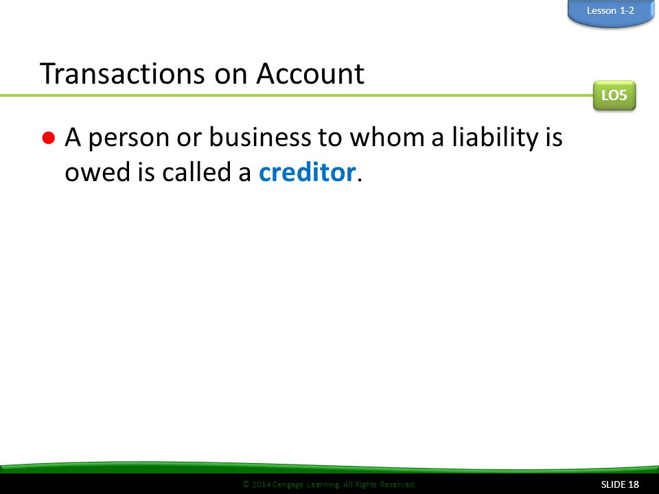 © 2014 Cengage Learning. All Rights Reserved. Transactions on Account ●A person or business to whom a liability is owed is called a creditor. LO5 Less