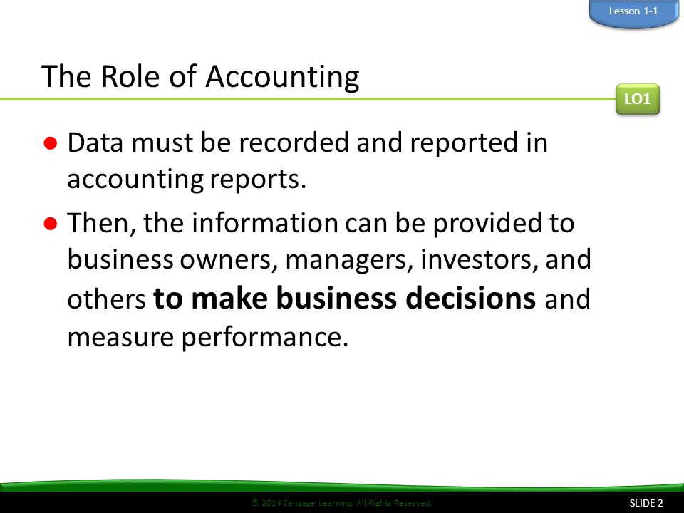 © 2014 Cengage Learning. All Rights Reserved. The Role of Accounting ●Data must be recorded and reported in accounting reports. ●Then, the information