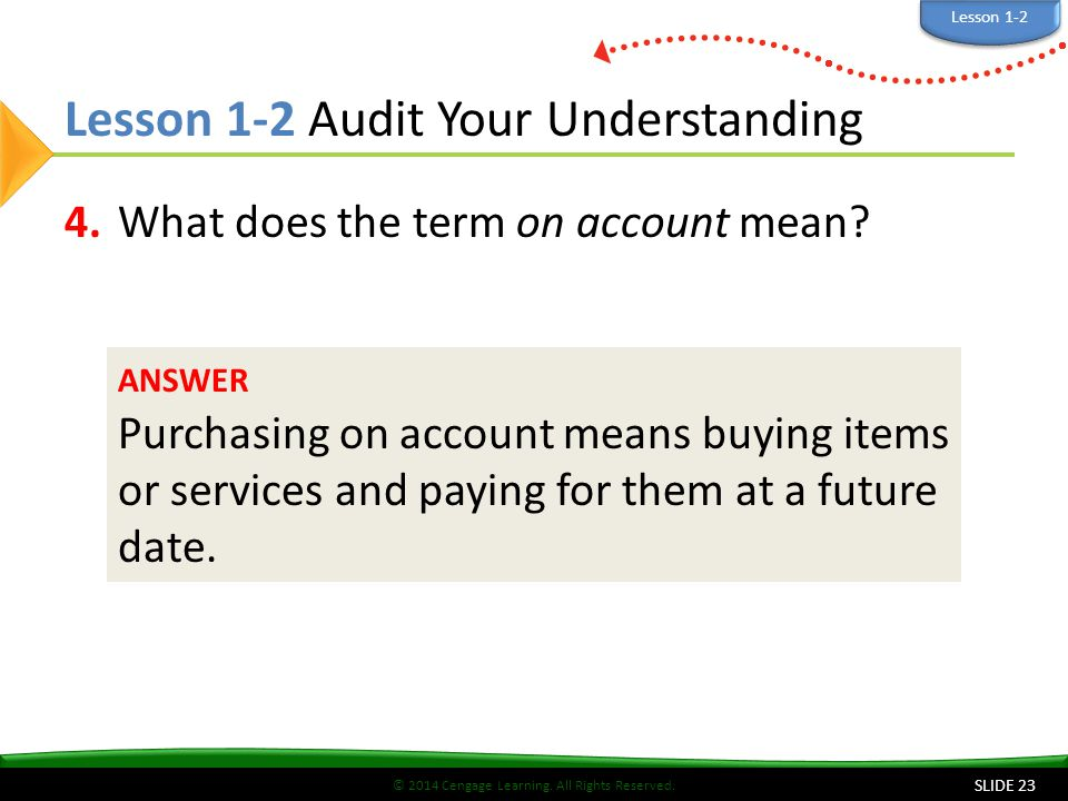 © 2014 Cengage Learning. All Rights Reserved. Lesson 1-2 Audit Your Understanding 4.What does the term on account mean? SLIDE 23 ANSWER Purchasing on