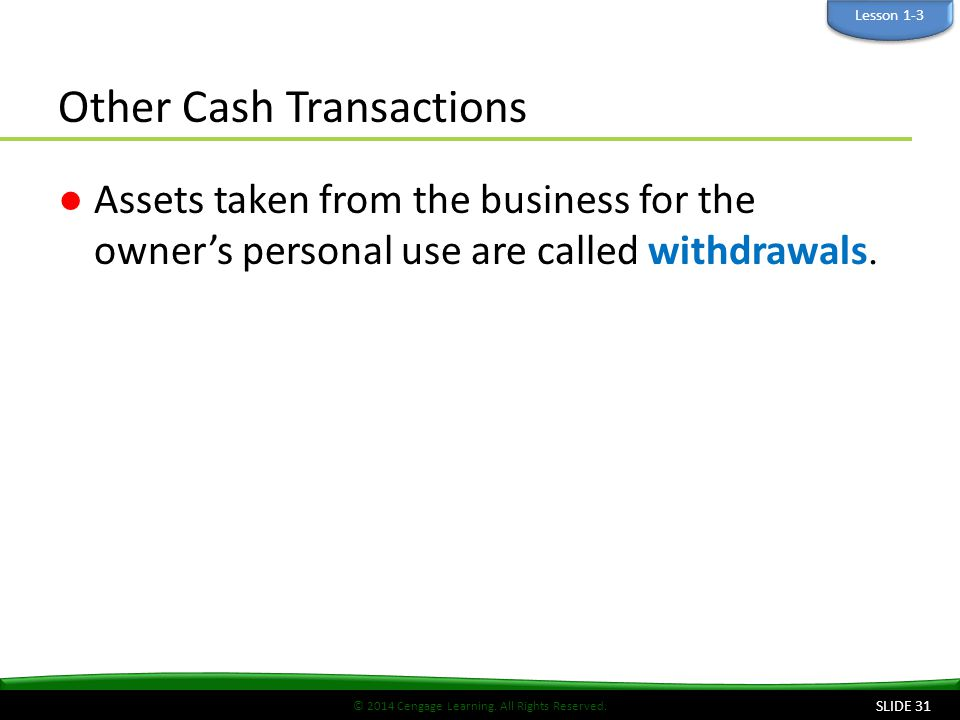 © 2014 Cengage Learning. All Rights Reserved. Other Cash Transactions ●Assets taken from the business for the owner's personal use are called withdraw
