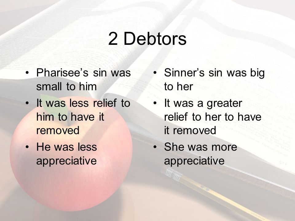 2 Debtors Pharisee's sin was small to him It was less relief to him to have it removed He was less appreciative Sinner's sin was big to her It was a greater relief to her to have it removed She was more appreciative