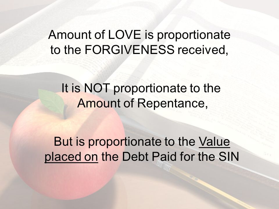 Amount of LOVE is proportionate to the FORGIVENESS received, It is NOT proportionate to the Amount of Repentance, But is proportionate to the Value placed on the Debt Paid for the SIN