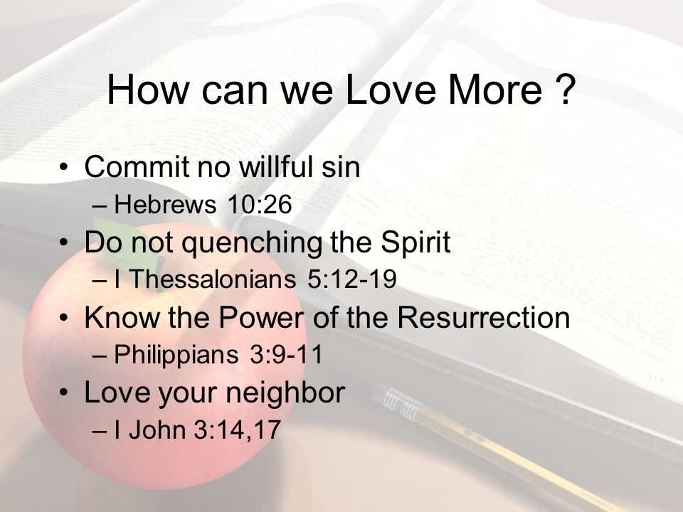 How can we Love More ? Commit no willful sin –Hebrews 10:26 Do not quenching the Spirit –I Thessalonians 5:12-19 Know the Power of the Resurrection –P