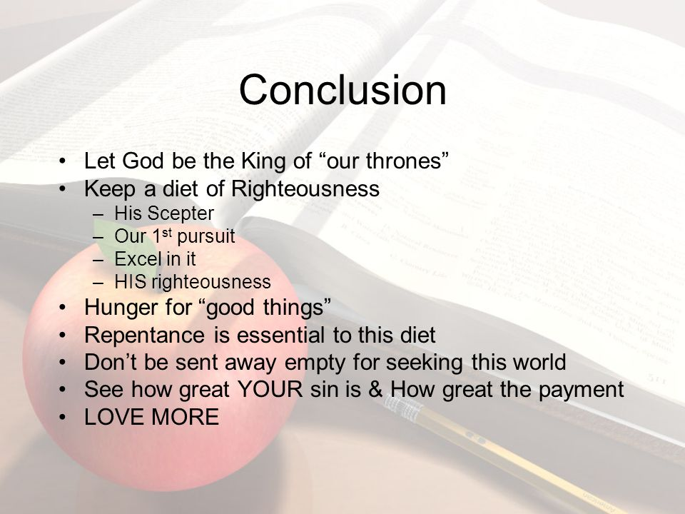 Conclusion Let God be the King of our thrones Keep a diet of Righteousness –His Scepter –Our 1 st pursuit –Excel in it –HIS righteousness Hunger for good things Repentance is essential to this diet Don't be sent away empty for seeking this world See how great YOUR sin is & How great the payment LOVE MORE