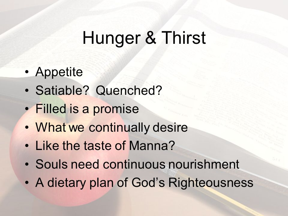 Hunger & Thirst Appetite Satiable. Quenched.