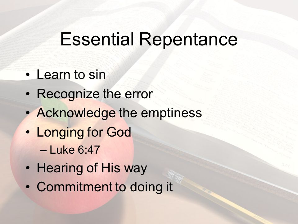 Learn to sin Recognize the error Acknowledge the emptiness Longing for God –Luke 6:47 Hearing of His way Commitment to doing it