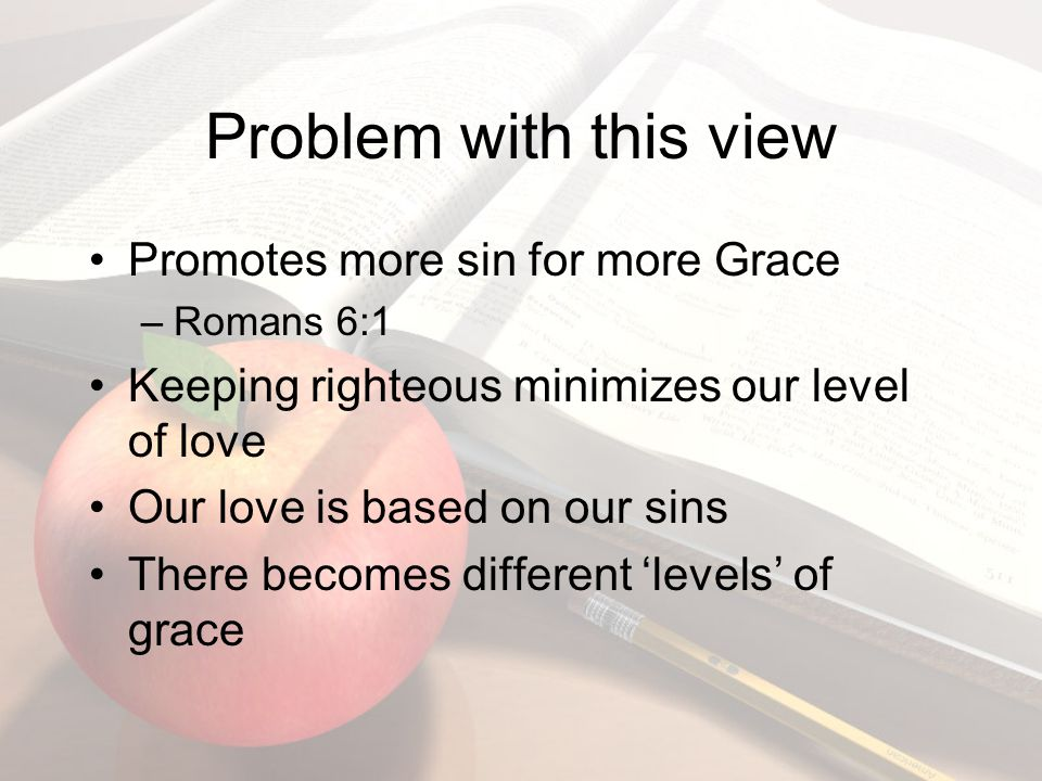 Problem with this view Promotes more sin for more Grace –Romans 6:1 Keeping righteous minimizes our level of love Our love is based on our sins There becomes different 'levels' of grace