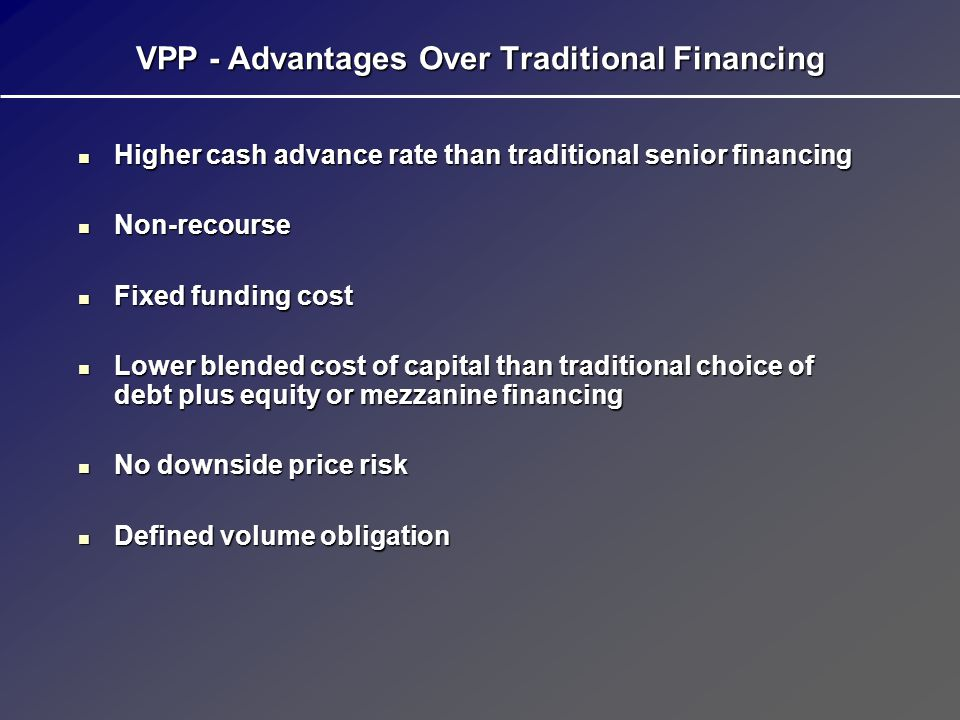 VPP - Important Notes Deficiencies and make-ups are adjusted for: Deficiencies and make-ups are adjusted for: Time value of moneyTime value of money Location differentialsLocation differentials Price seasonalityPrice seasonality Up to 90% takesUp to 90% takes Structure based on net revenue interest; royalty owners are assumed to be non-participating Structure based on net revenue interest; royalty owners are assumed to be non-participating Producer is responsible for all severance and ad valorem taxes Producer is responsible for all severance and ad valorem taxes Operating and other costs are the responsibility of the producer Operating and other costs are the responsibility of the producer Structuring fee is payable by the producer at closing Structuring fee is payable by the producer at closing Legal and third-party engineering fees are paid by the producer Legal and third-party engineering fees are paid by the producer