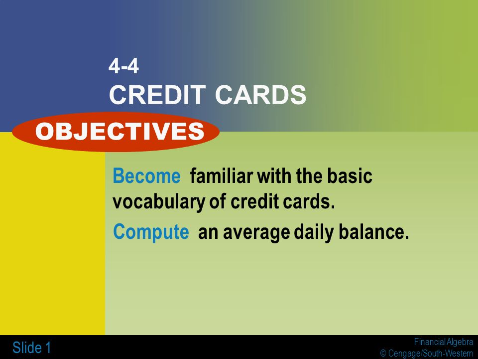 Financial Algebra © Cengage/South-Western Slide 1 4-4 CREDIT CARDS Become familiar with the basic vocabulary of credit cards.