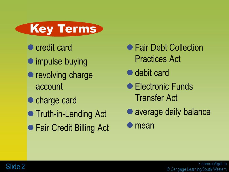 Financial Algebra © Cengage Learning/South-Western Slide 2 credit card impulse buying revolving charge account charge card Truth-in-Lending Act Fair Credit Billing Act Fair Debt Collection Practices Act debit card Electronic Funds Transfer Act average daily balance mean Key Terms